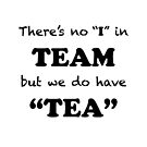 "There's no ""I"" in ""TEAM"" but we do have ""TEA"" by Ethel Yarwood"
