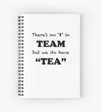 "There's no ""I"" in ""TEAM"" but we do have ""TEA"" Spiral Notebook"