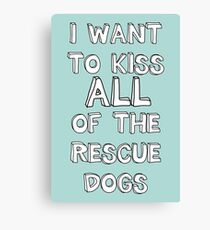 I WANT TO KISS ALL OF THE RESCUE DOGS Canvas Print