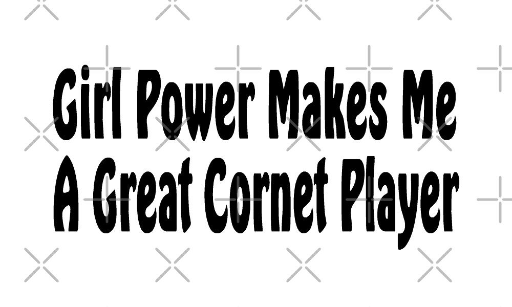 Girl Power Makes Me A Cornet Player - Funny Cornet T Shirt  by greatshirts