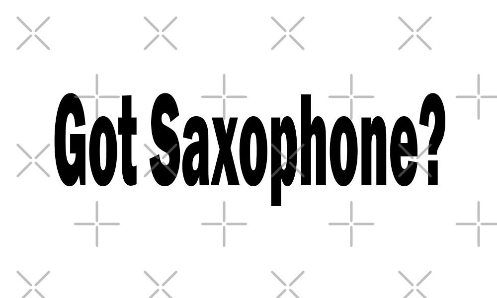 Got Saxophone - Funny Saxophone T Shirt   by greatshirts