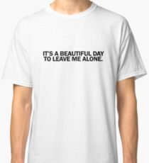 IT'S A BEAUTIFUL DAY TO LEAVE ME ALONE Classic T-Shirt