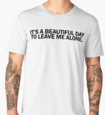 IT'S A BEAUTIFUL DAY TO LEAVE ME ALONE Men's Premium T-Shirt