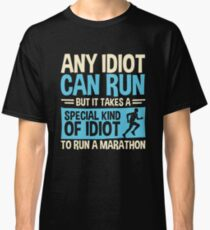 Any idiot Can Run But It Takes A Special Kind Of Idiot To Run A Marathon Classic T-Shirt