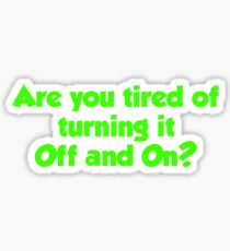 Are you tired of turning it on and off T Shirt Sticker