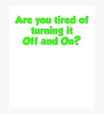 Are you tired of turning it on and off T Shirt Photographic Print