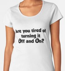 Are you tired of turning it on and off? Women's Premium T-Shirt