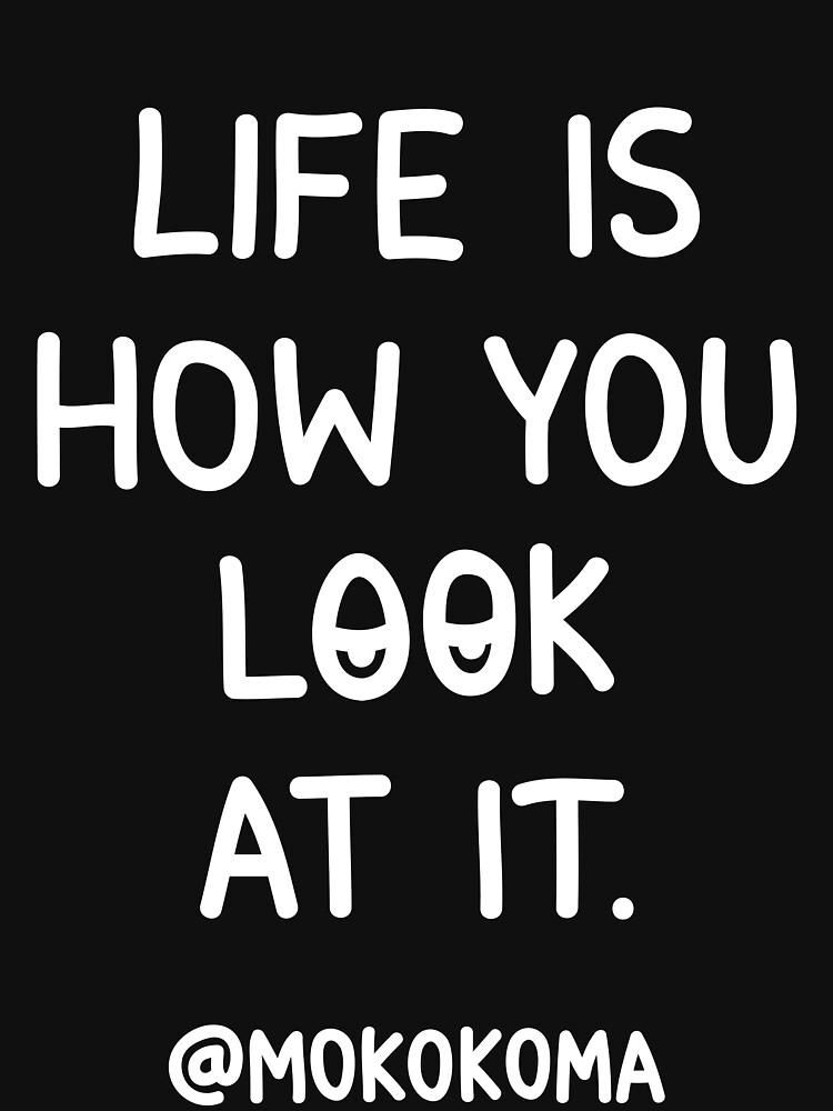 Life Is How You Look At It (White) by Mokokoma