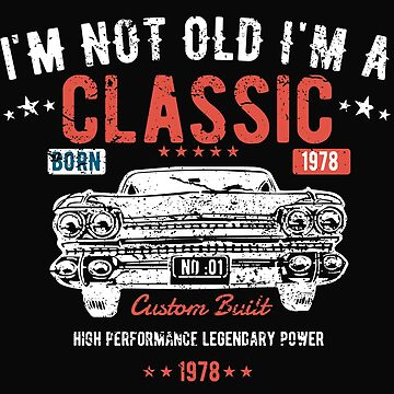 40th Birthday Design - Im Not Old Im A Classic Custom Built 1978 by kudostees