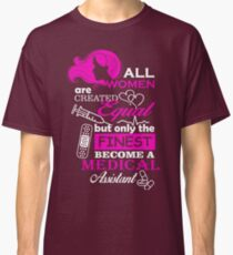 All Women Are Created Equal, But OnlyThe Finest Become a Medical Assistant. Classic T-Shirt