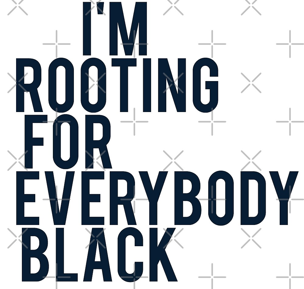 I'M ROOTING FOR EVERYBODY BLACK   ISSA RAE by queendeebs
