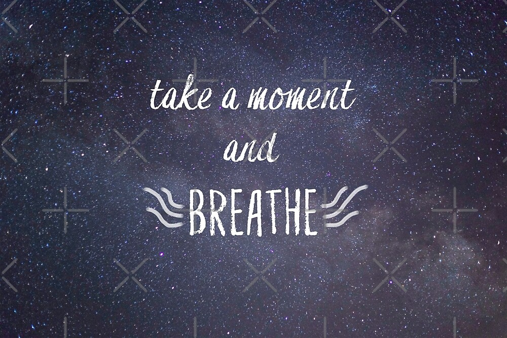 Take A Moment and Breathe by Kailee Kuropas