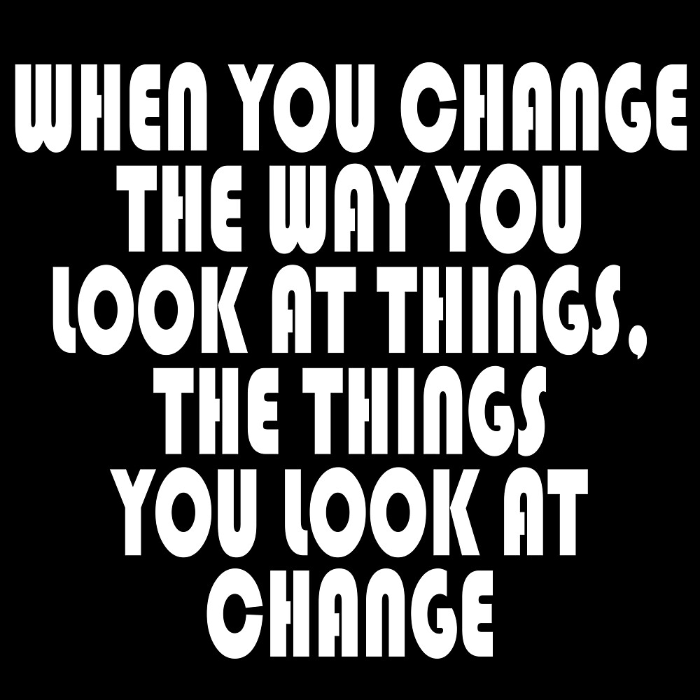 WHEN YOU CHANGE THE WAY YOU LOOK AT THINGS, THE THINGS YOU LOOK AT CHANGE by jeremydwilliams