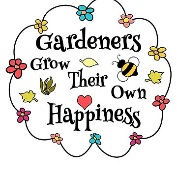 Gardeners Grow Their Own Happiness Flowers by empressofdirt