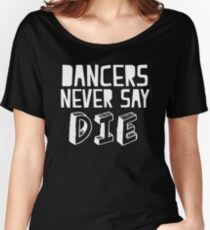 Dancers never say DIE Women's Relaxed Fit T-Shirt