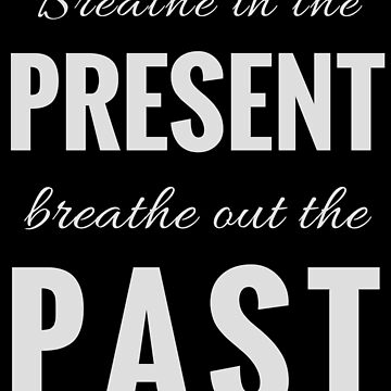 Breathe in the Present, Breathe Out the Past (Design Day 11) by TNTs