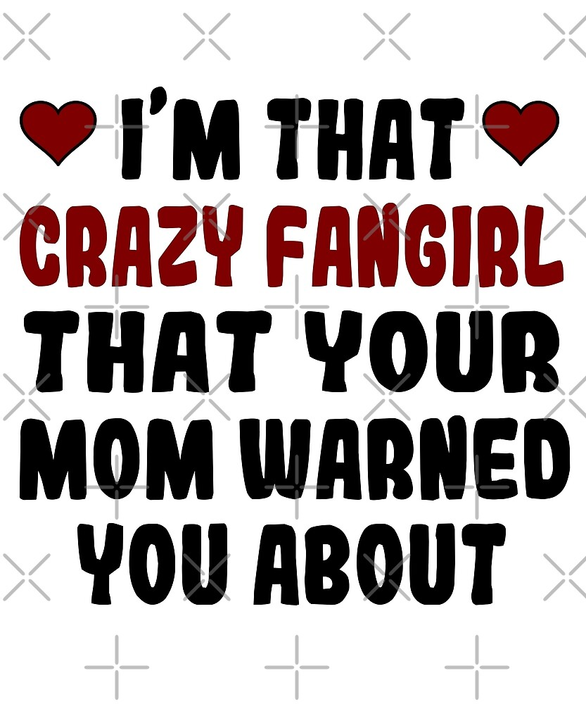 I'm That Crazy Fangirl That Your Mom Warned You About (version 2) by MadamSasami