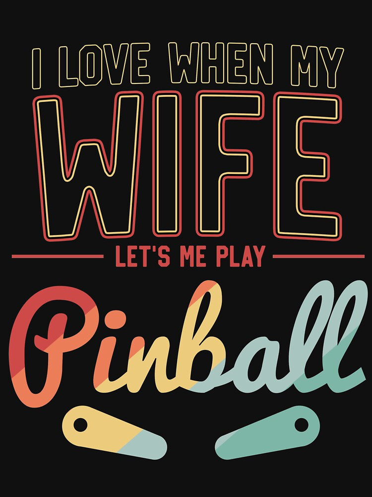 I Love When My Wife Let's Me Play PInball Flippers by 14thFloor