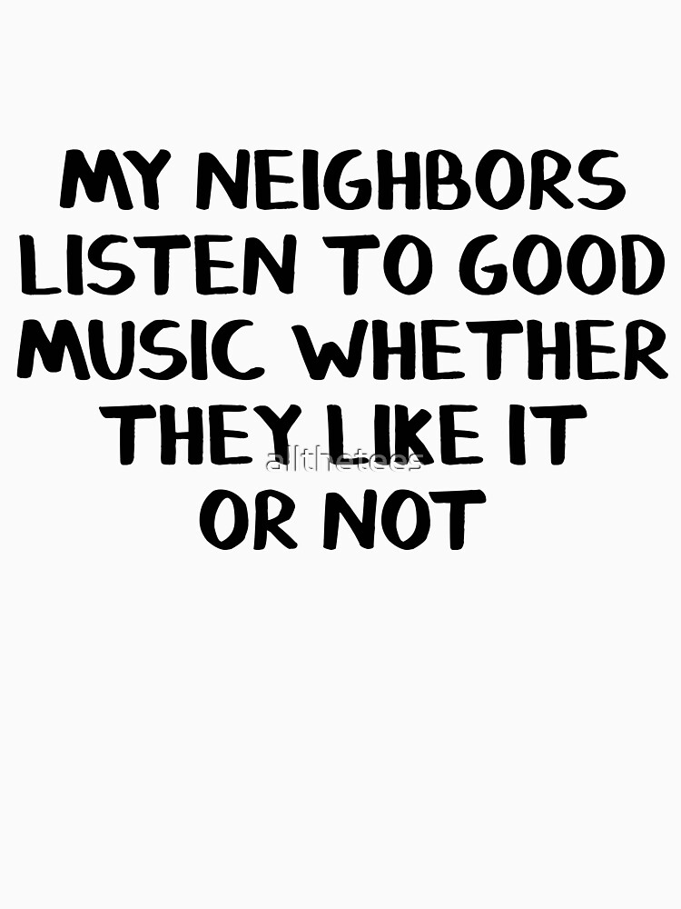 My neighbors listen to good music whether they like it or not by allthetees
