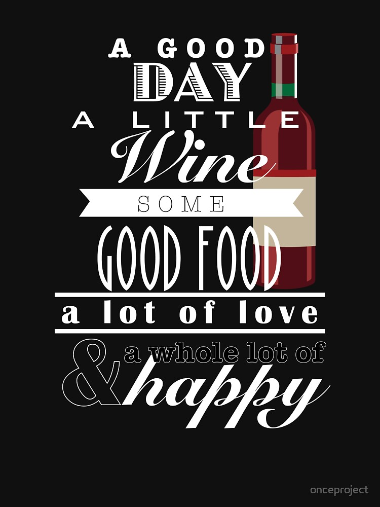 A Good Day A Little Wine Some Good Food A Lot Of Love by onceproject