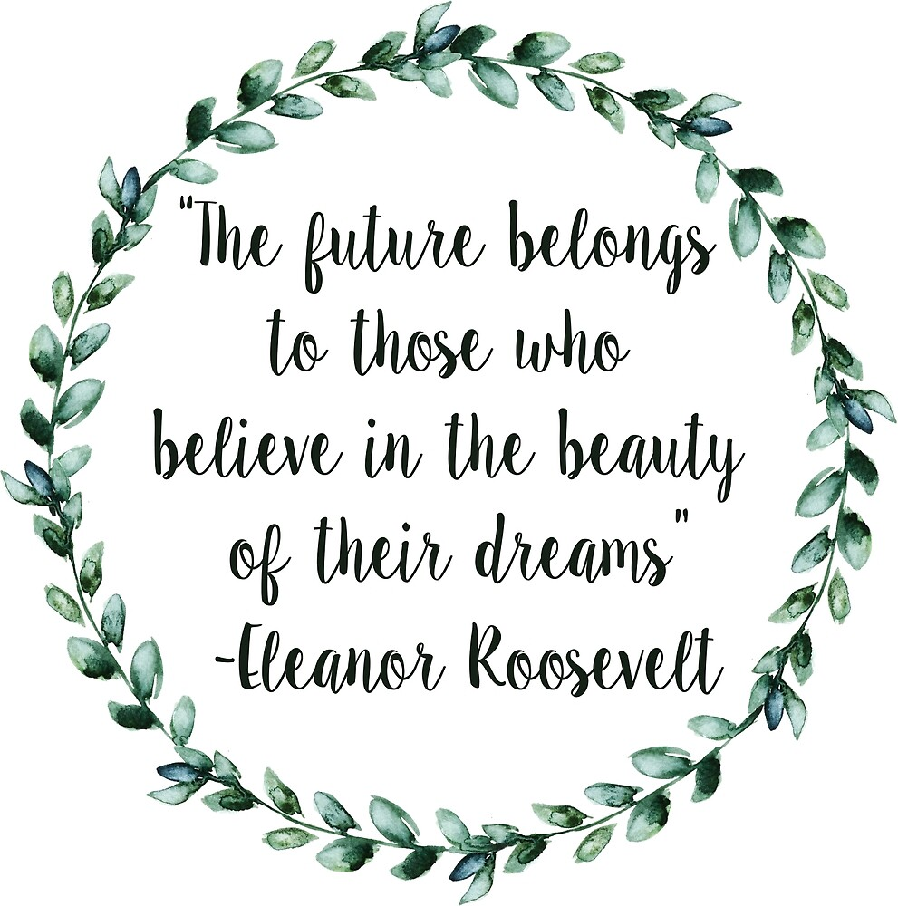 The future belongs to those who believe in the beauty of their dreams by Micaela Harris