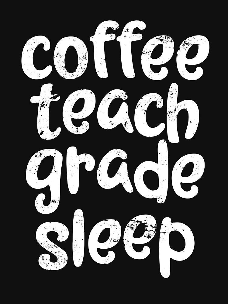 Coffee. Teach. Grade. Sleep. Teacher School Gift by 14thFloor