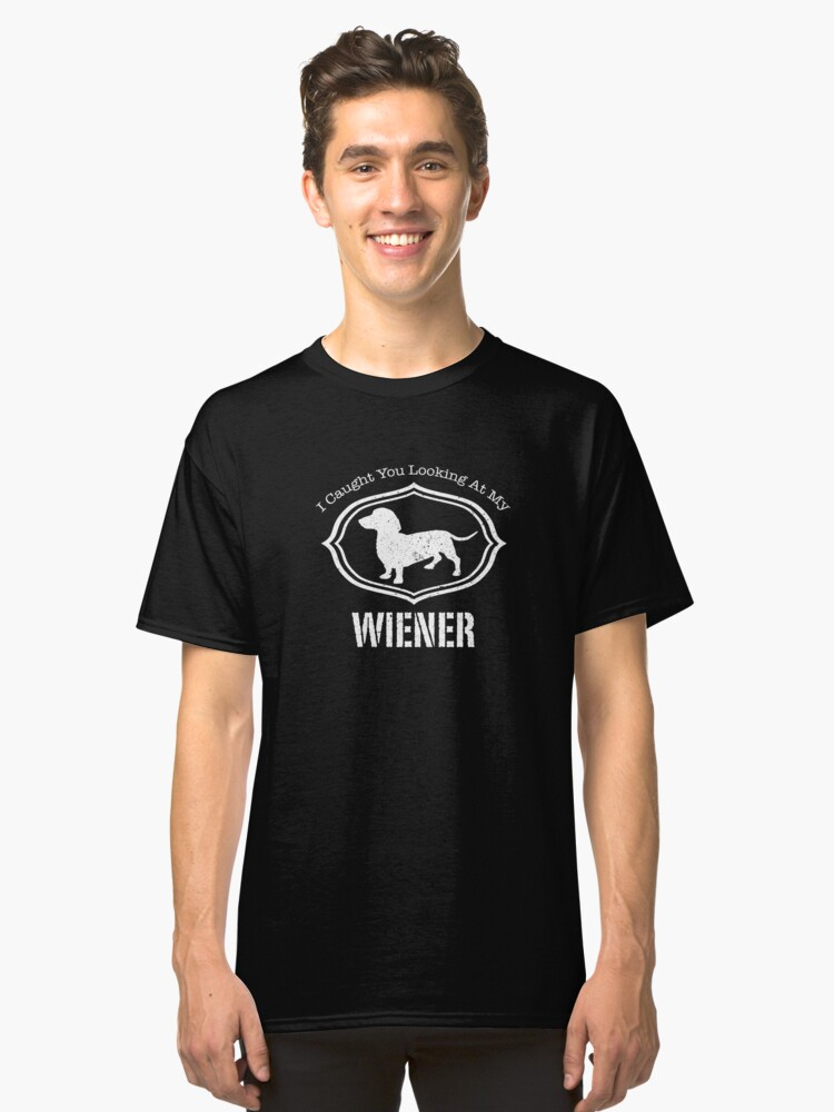 I Caught You Looking At My Wiener Funny Dog Lover Gift Classic T-Shirt Front