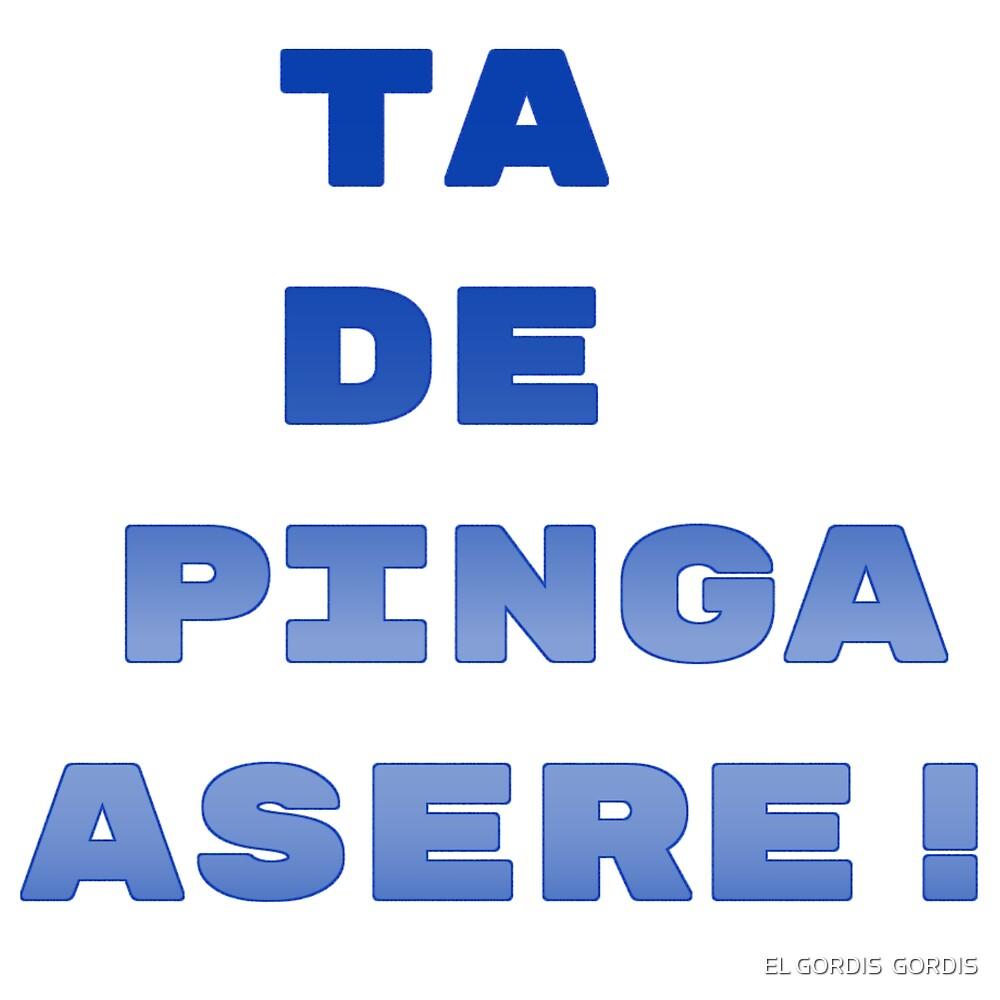 TA DE PINGA ASERE! by EL GORDIS  GORDIS