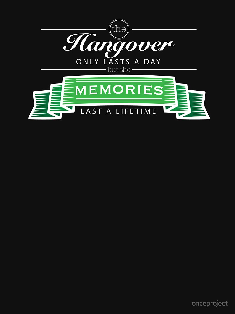 The Hangover Only Lasts A Day But The Memories Last A Lifetime by onceproject