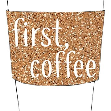 First Coffee Gold Sparkly Design by cea010