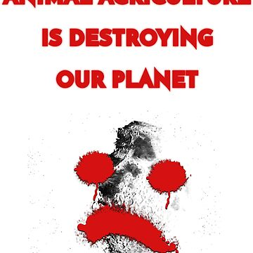 ANIMAL AGRICULTURE IS DESTROYING OUR PLANET by vegan-vortex