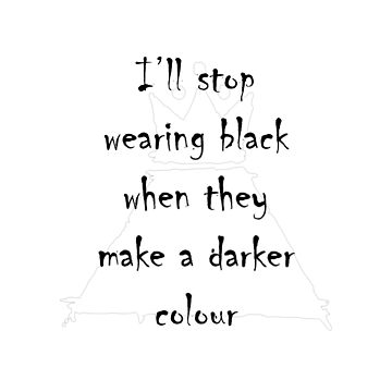 I'll stop wearing black when they make a darker colour by Raecaw