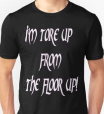 IM TORE UP FROM THE FLOOR UP Unisex T-Shirt