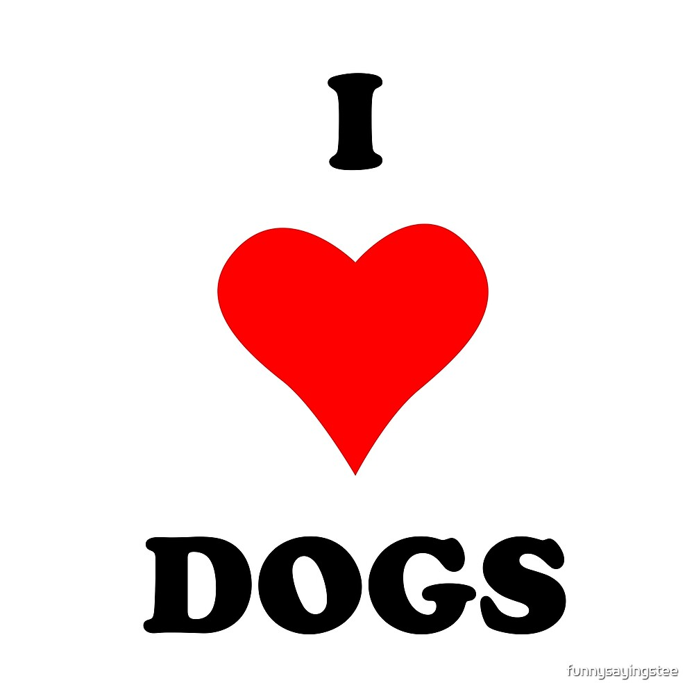 I Love Heart Dogs Funny Quote Sayings  by funnysayingstee
