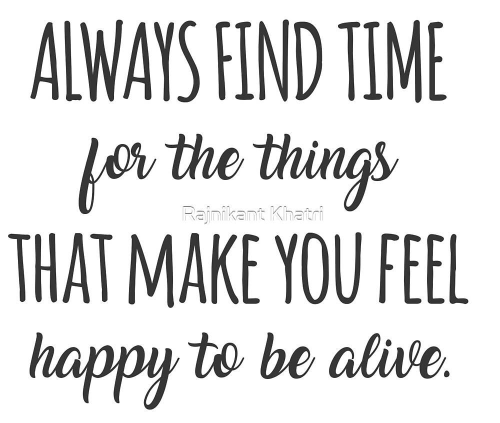Always find time for the things that make you feel happy to be alive by Rajnikant Khatri