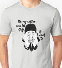 It's My Coffee and I'll Cry If I Want To... Unisex T-Shirt
