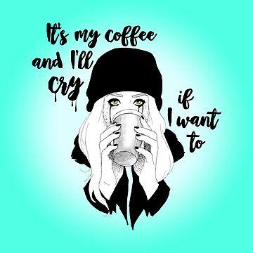 It's My Coffee and I'll Cry If I Want To... by CatAstrophe