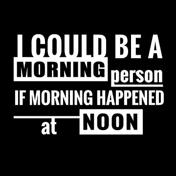 I Could Be A Morning Person If Morning Happened Around Noon by Nelis