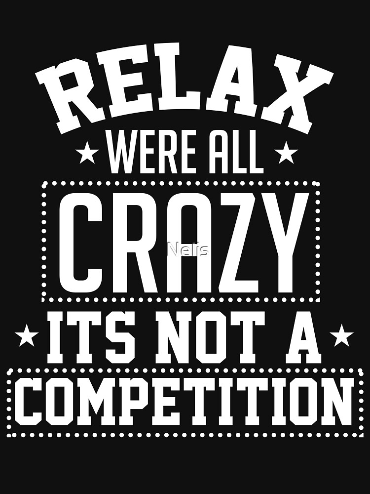 Relax We're All Crazy It's Not A Competition by Nelis