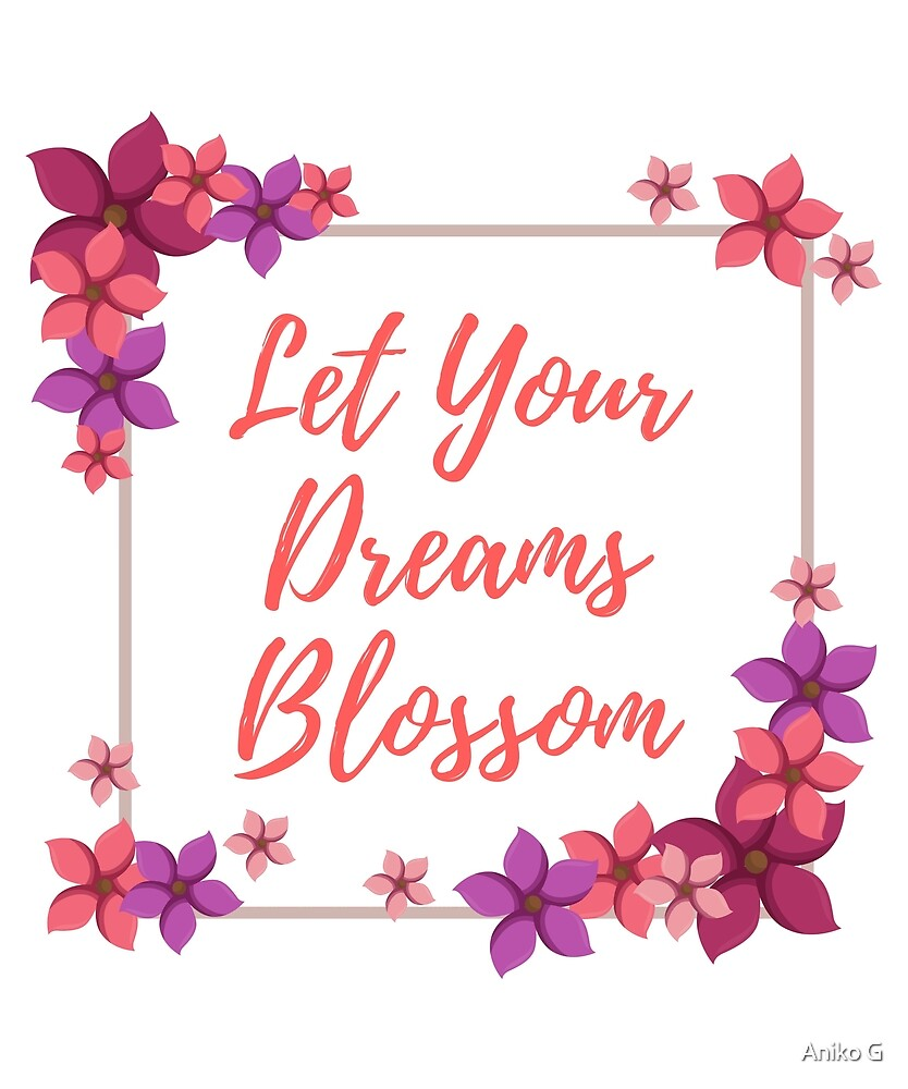 Let Your Dreams Blossom by Aniko Gajdocsi