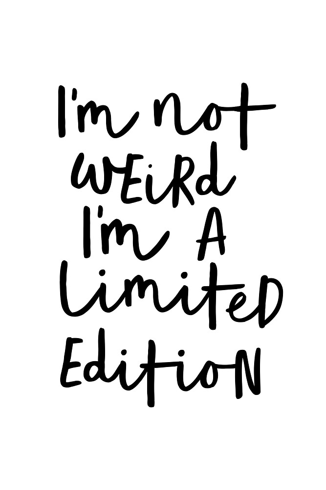 I'm Not Weird I'm a Limited Edition by MotivatedType