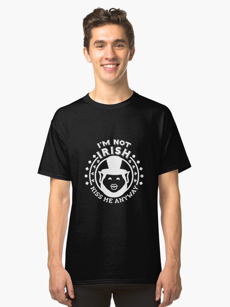 I'm Not Irish Kiss Me Anyway Funny Irish Apparel Shirts & Gifts  Classic T-Shirt Front