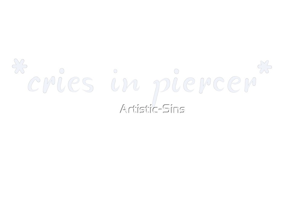 Cries in piercers - White by Artistic-Sins