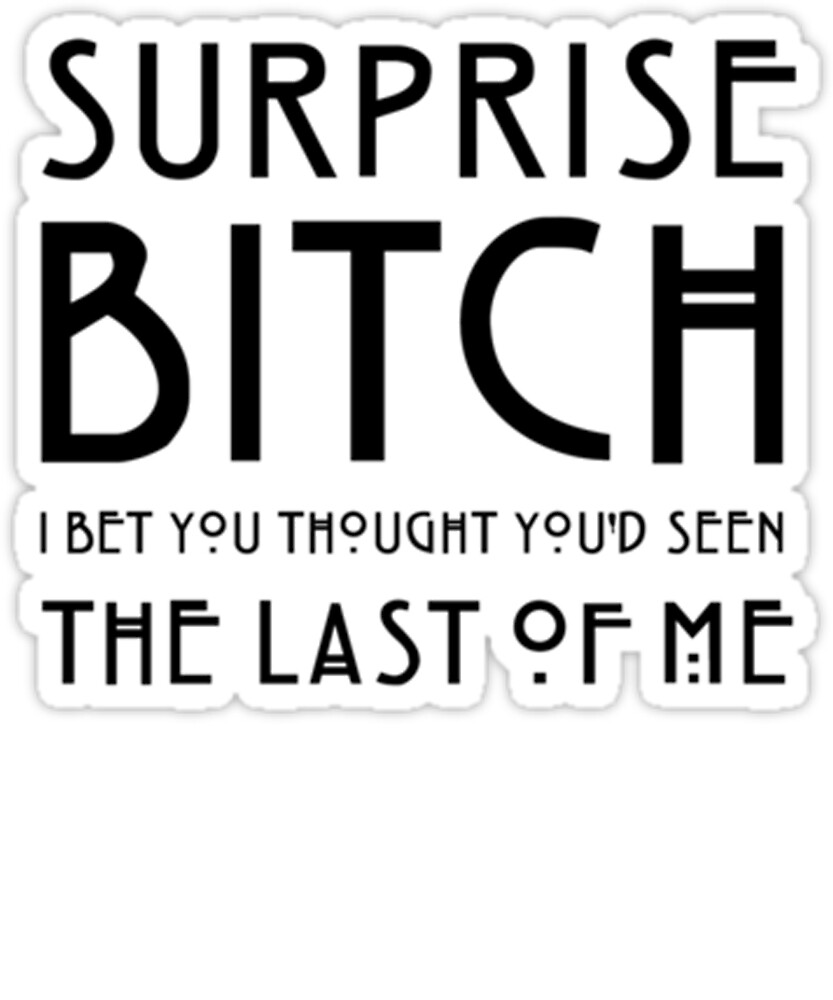 Surprise Bitch - I Bet you Thought You'd Seen The Last Of Me Tshirt by sixfigurecraft