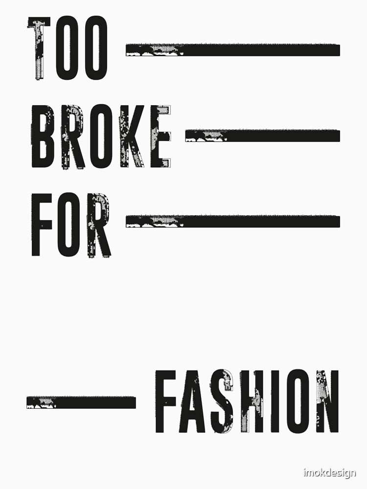 TOO BROKE FOR FASHION by imokdesign