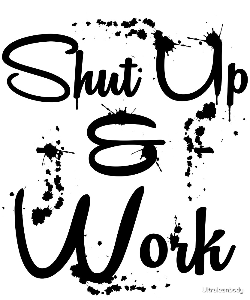 Shut Up & Work - Motivational by Ultraleanbody