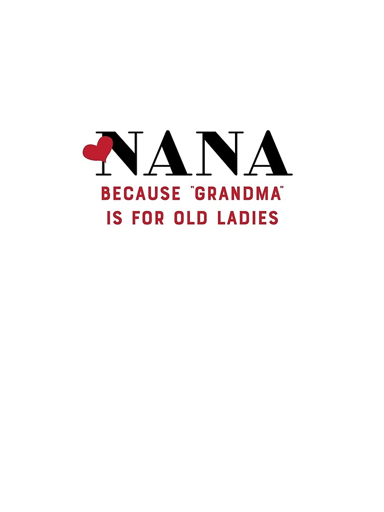 "NANA because ""grandma"" is for old ladies by loveablefringe"