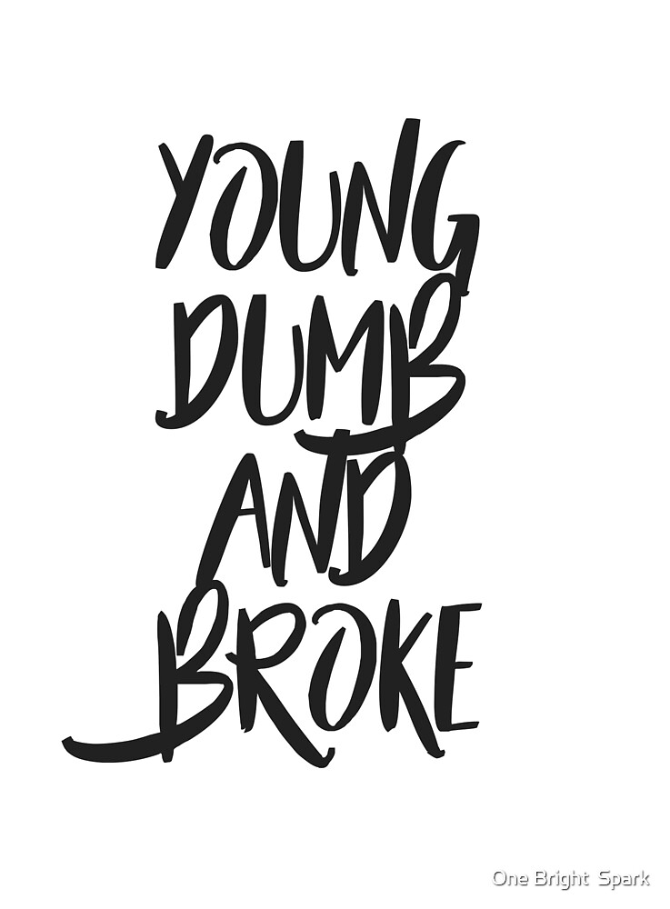 Young Dumb and Broke by One Bright  Spark