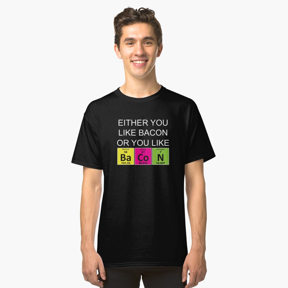 Either You Like Bacon Or You Like Bacon  Classic T-Shirt Front