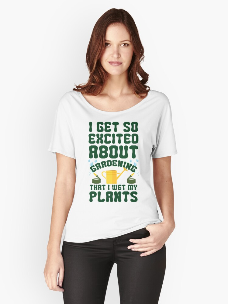 I Get Se Excited About Gardening That I Wet My Plants Women's Relaxed Fit T-Shirt Front